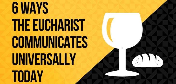 6 Ways the Eucharist Communicates Universally Today